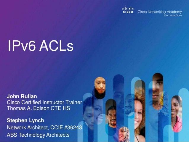 IPv6 ACLs John Rullan Cisco Certified Instructor Trainer Thomas A. Edison CTE HS Stephen Lynch Network Architect, CCIE #36...