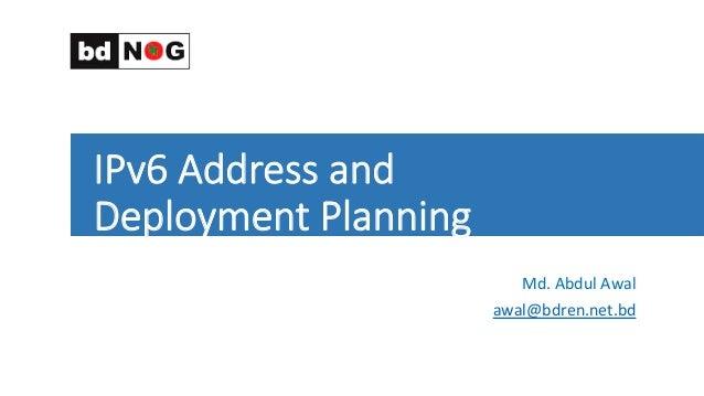 IPv6 Address and  Deployment Planning    Md.  Abdul  Awal   awal@bdren.net.bd