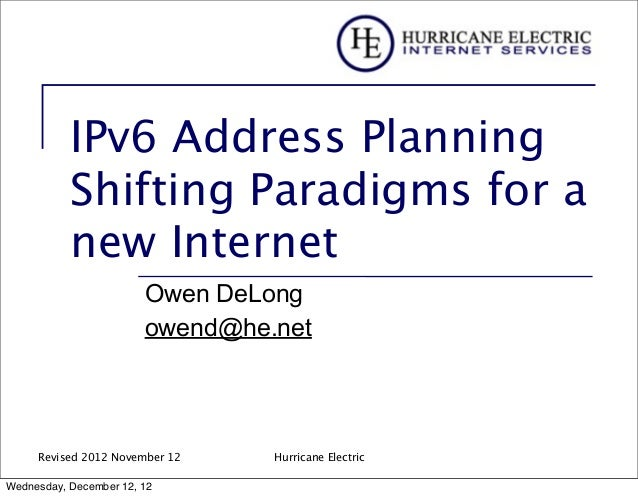 IPv6 Address Planning Shifting Paradigms for a new Internet Owen DeLong owend@he.net  Revised 2012 November 12 Wednesday, ...