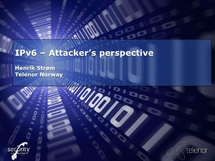 IPv6 – Attacker's perspectiveHenrik StrømTelenor Norway