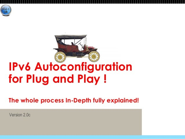 IPv6 Autoconfiguration  for Plug and Play !  The whole process In-Depth fully explained!  Version 2.0c© 2012 Fred Bovy. EI...