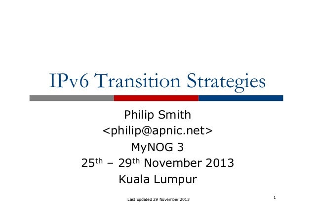 IPv6 Transition Strategies Philip Smith <philip@apnic.net> MyNOG 3 25th – 29th November 2013 Kuala Lumpur Last updated 29 ...