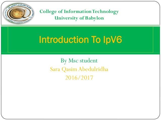 By Msc student Sara Qasim Abedulridha 2016/2017 Introduction To IpV6 College of InformationTechnology University of Babylon