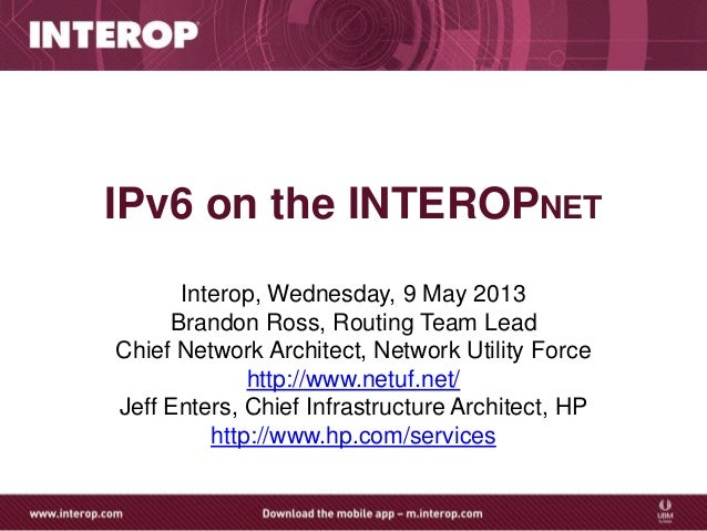 IPv6 on the INTEROPNETInterop, Wednesday, 9 May 2013Brandon Ross, Routing Team LeadChief Network Architect, Network Utilit...