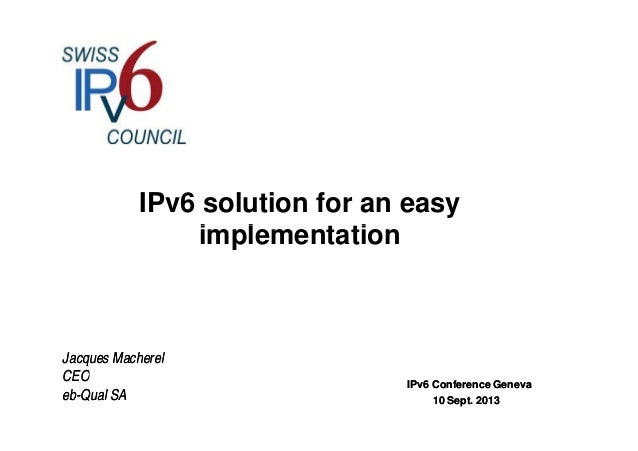 IPv6 solution for an easy i l t tiimplementation Jacques MacherelJacques Macherel CEOCEO IPv6 Conference GenevaIPv6 Confer...