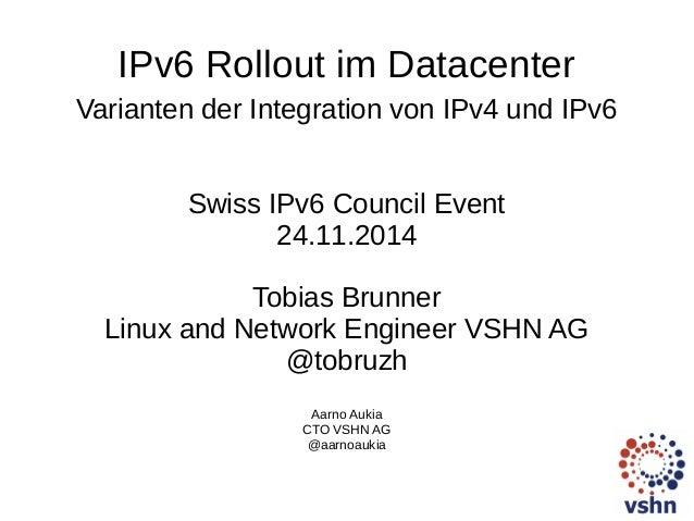 IPv6 Rollout im Datacenter  Varianten der Integration von IPv4 und IPv6  Swiss IPv6 Council Event  24.11.2014  Tobias Brun...