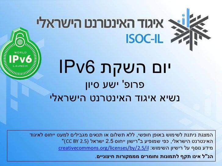 יום השקת 6IPv                פרופ ישע סיון         נשיא איגוד האינטרנט הישראליהמצגת ניתנת לשימוש באופן חופשי, ללא...