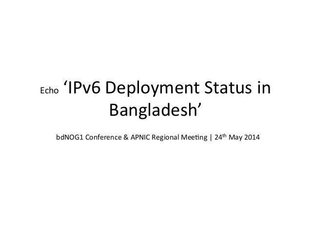Echo  'IPv6  Deployment  Status  in   Bangladesh'   bdNOG1  Conference  &  APNIC  Regional  MeeHng ...