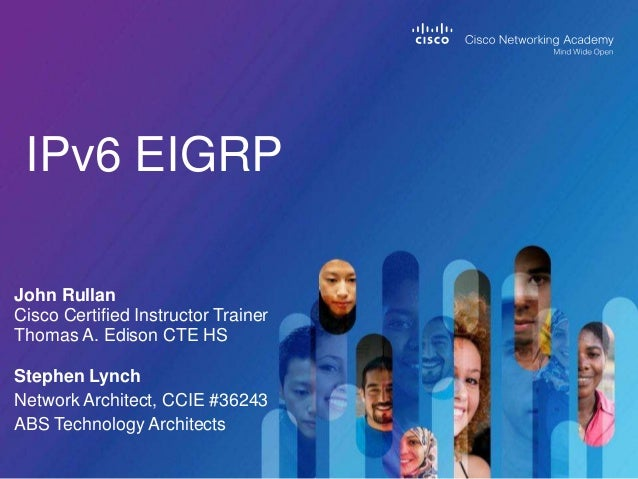 IPv6 EIGRP John Rullan Cisco Certified Instructor Trainer Thomas A. Edison CTE HS Stephen Lynch Network Architect, CCIE #3...