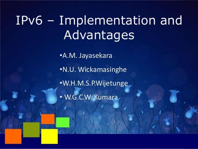 IPv6 – Implementation and Advantages •A.M. Jayasekara •N.U. Wickamasinghe •W.H.M.S.P.Wijetunge • W.G.C.W. Kumara