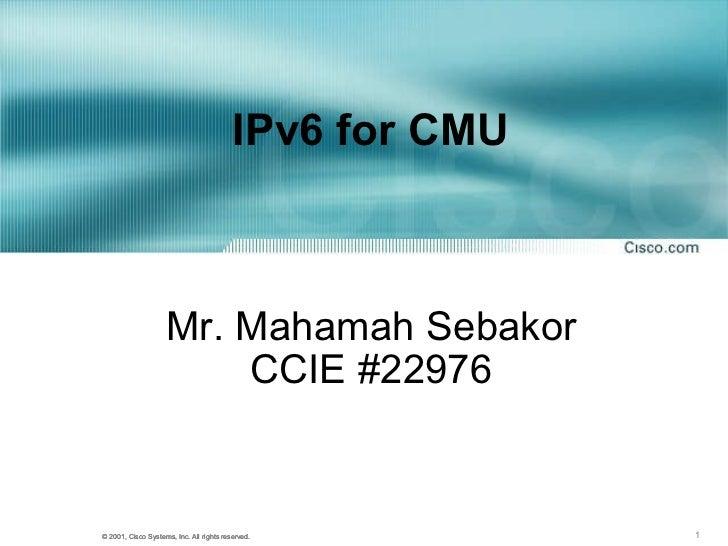 IPv6 for CMU  Mr. Mahamah Sebakor CCIE #22976