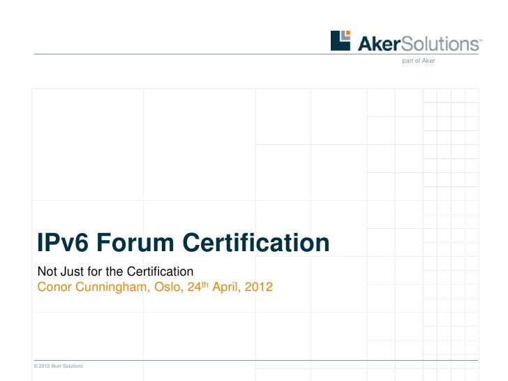 part of Aker IPv6 Forum Certification Not Just for the Certification Conor Cunningham, Oslo, 24th April, 2012© 2012 Aker S...