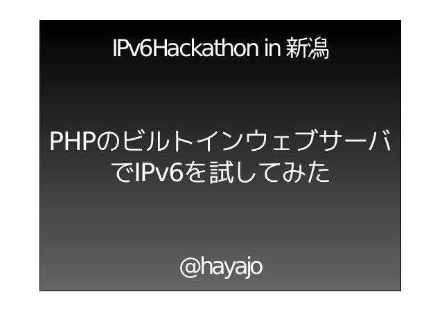 IPv6Hackathon in 新潟PHPのビルトインウェブサーバ    でIPv6を試してみた       @hayajo
