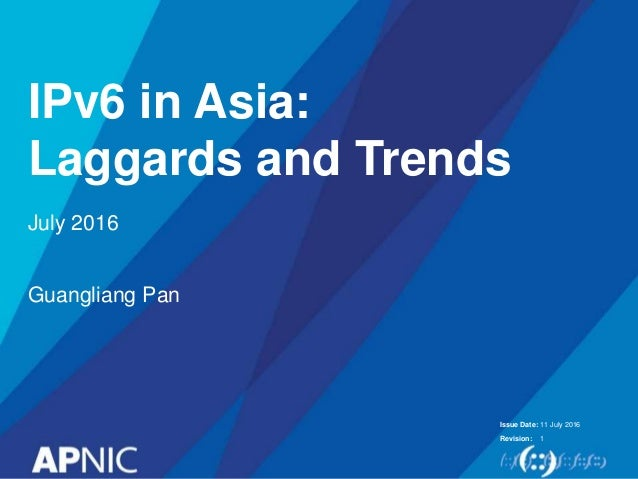 Issue Date: Revision: IPv6 in Asia: Laggards and Trends 11 July 2016 1 July 2016 Guangliang Pan