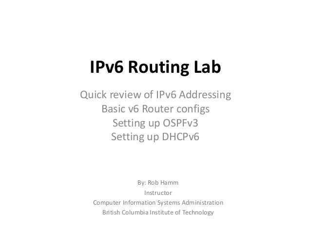 IPv6 Routing LabQuick review of IPv6 AddressingBasic v6 Router configsSetting up OSPFv3Setting up DHCPv6By: Rob HammInstru...