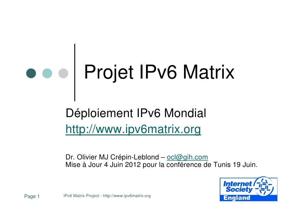 Projet IPv6 Matrix          Déploiement IPv6 Mondial          http://www.ipv6matrix.org          Dr. Olivier MJ Crépin-Leb...