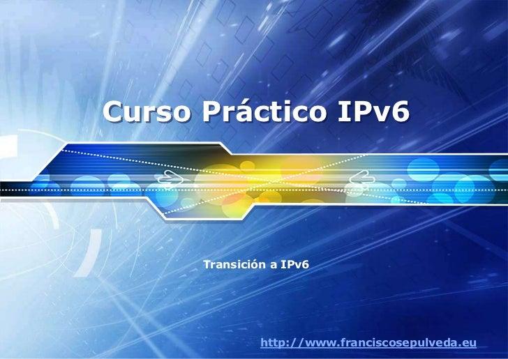 Curso Práctico IPv6      Transición a IPv6               http://www.franciscosepulveda.eu