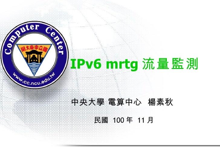 IPv6 mrtg 流量監測 中央大學 電算中心  楊素秋 民國  100 年  11 月