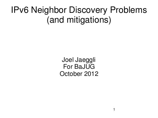 IPv6 Neighbor Discovery Problems         (and mitigations)           Joel Jaeggli            For BaJUG           October 2...