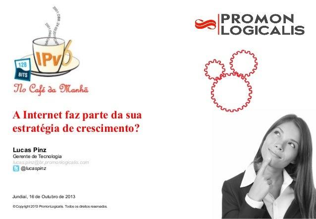 A Internet faz parte da sua estratégia de crescimento? Lucas Pinz Gerente de Tecnologia lucas.pinz@br.promonlogicalis.com ...