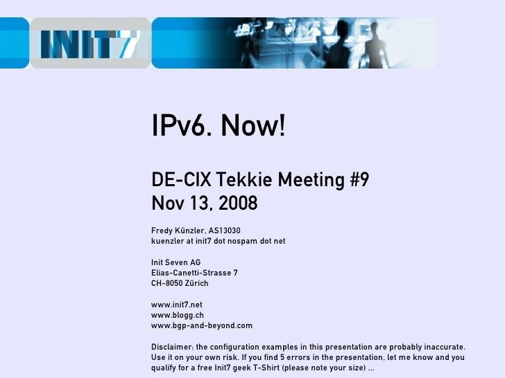 IPv6. Now! DE-CIX Tekkie Meeting #9 Nov 13, 2008 Fredy Künzler, AS13030 kuenzler at init7 dot nospam dot net  Init Seven A...