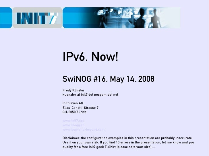 IPv6. Now! SwiNOG #16, May 14, 2008 Fredy Künzler kuenzler at init7 dot nospam dot net  Init Seven AG Elias-Canetti-Strass...