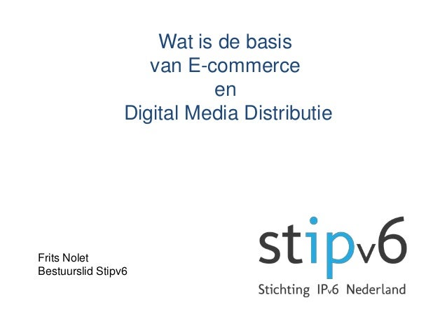 Wat is de basisvan E-commerceenDigital Media DistributieFrits NoletBestuurslid Stipv6