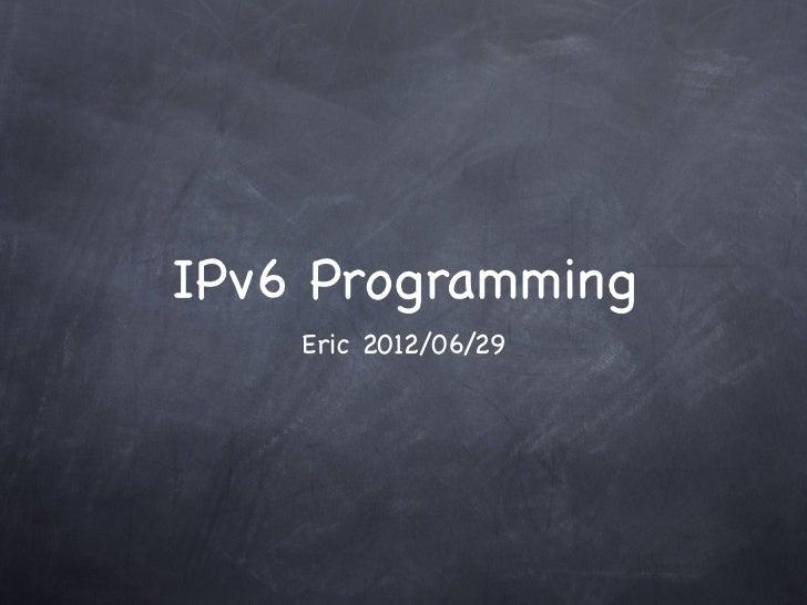IPv6 Programming    Eric 2012/06/29