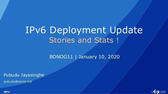 1 IPv6 Deployment Update Stories and Stats ! BDNOG11 | January 10, 2020 Pubudu Jayasinghe pubudu@apnic.net