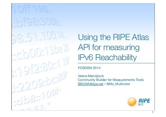 Using the RIPE Atlas API for measuring IPv6 Reachability FOSDEM 2014 Vesna Manojlovic Community Builder for Measurements T...