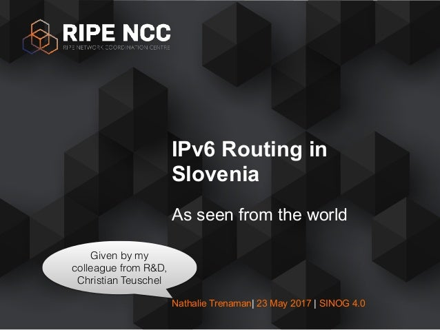 Nathalie Trenaman| 23 May 2017 | SINOG 4.0 As seen from the world IPv6 Routing in Slovenia Given by my colleague from R&D,...