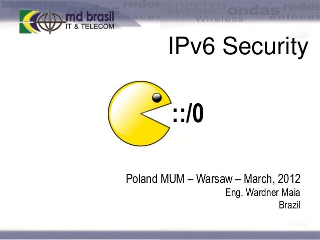 IPv6 Security  ::/0 Poland MUM – Warsaw – March, 2012 Eng. Wardner Maia Brazil