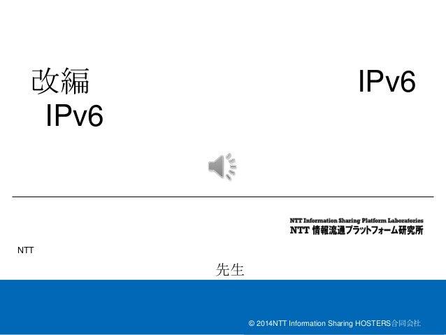 © 2014NTT Information Sharing HOSTERS合同会社 改編 IPv6 IPv6 NTT 先生