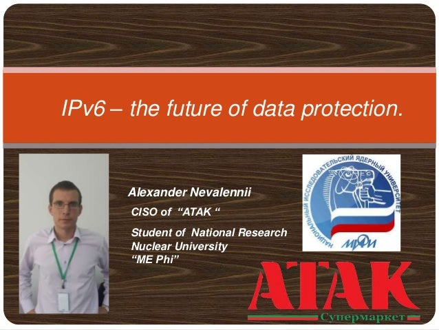 """IPv6 – the future of data protection. Alexander Nevalennii CISO of """"ATAK """" Student of National Research Nuclear University..."""