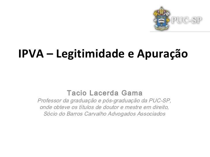 IPVA – Legitimidade e Apuração              Tacio Lacerda Gama   Professor da graduação e pós-graduação da PUC-SP,    onde...