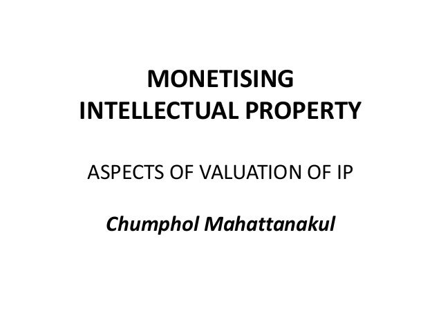 MONETISINGINTELLECTUAL PROPERTYASPECTS OF VALUATION OF IP  Chumphol Mahattanakul