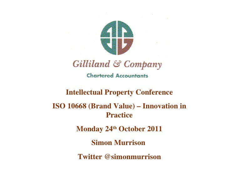 Intellectual Property Conference ISO 10668 (Brand Value) – Innovation in Practice Monday 24 th  October 2011 Simon Murriso...