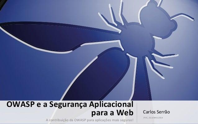 Carlos  Serrão   IPVC,  26.JUNHO.2014   OWASP  e  a  Segurança  Aplicacional   para  a  Web   A  ...