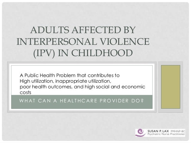 ADULTS AFFECTED BY INTERPERSONAL VIOLENCE (IPV) IN CHILDHOOD A Public Health Problem that contributes to High utilization,...