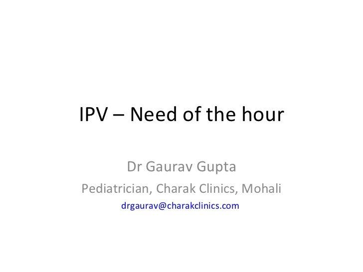 IPV – Need of the hour Dr Gaurav Gupta Pediatrician, Charak Clinics, Mohali [email_address]