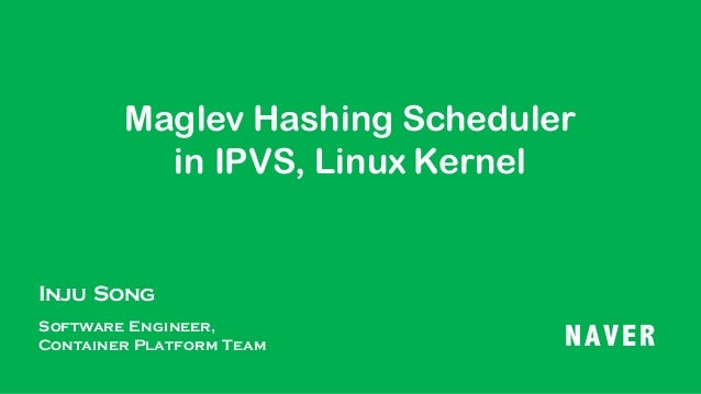 Maglev Hashing Scheduler in IPVS, Linux Kernel Inju Song Software Engineer, Container Platform Team NAVER