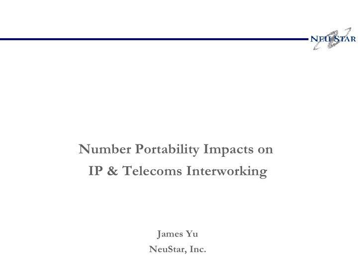<ul><li>Number Portability Impacts on  </li></ul><ul><li>IP & Telecoms Interworking </li></ul><ul><li>James Yu </li></ul><...