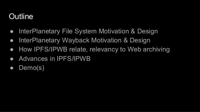 Outline ● InterPlanetary File System Motivation & Design ● InterPlanetary Wayback Motivation & Design ● How IPFS/IPWB rela...