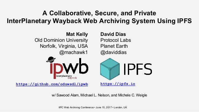 A Collaborative, Secure, and Private InterPlanetary Wayback Web Archiving System Using IPFS Mat Kelly Old Dominion Univers...
