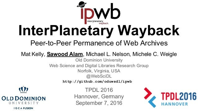 InterPlanetary Wayback Peer-to-Peer Permanence of Web Archives Mat Kelly, Sawood Alam, Michael L. Nelson, Michele C. Weigl...