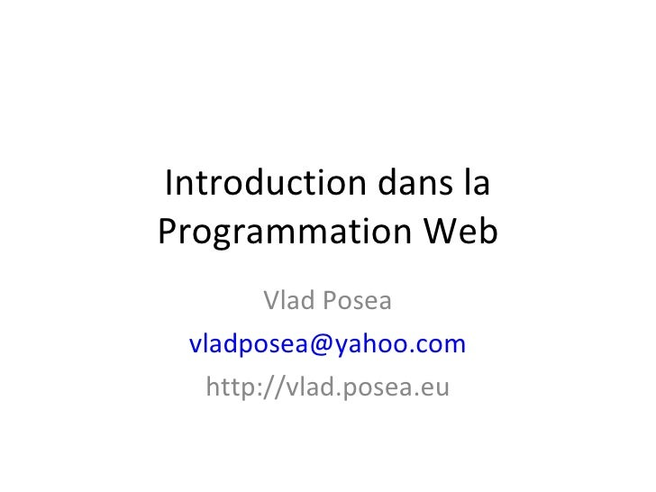 Introduction dans la Programmation Web Vlad Posea [email_address] http://vlad.posea.eu