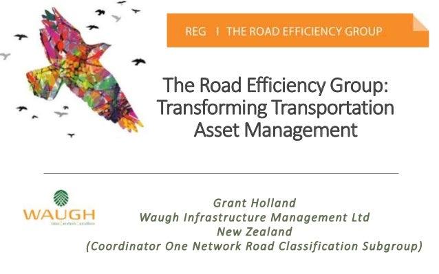The Road Efficiency Group: Transforming Transportation Asset Management Grant Holland Waugh Infrastructure Management Ltd ...