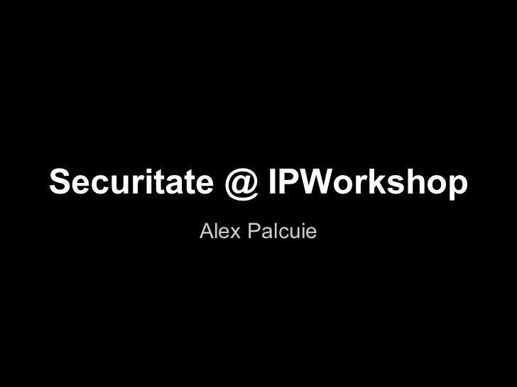 Securitate @ IPWorkshop        Alex Palcuie