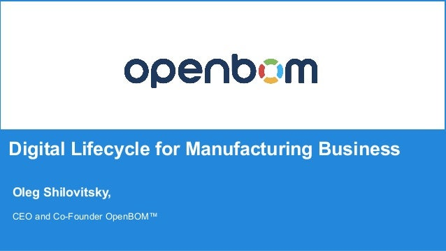 Digital Lifecycle for Manufacturing Business Oleg Shilovitsky, CEO and Co-Founder OpenBOM™