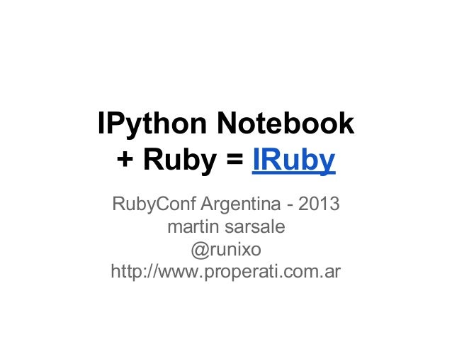IPython Notebook + Ruby = IRuby RubyConf Argentina - 2013 martin sarsale @runixo http://www.properati.com.ar
